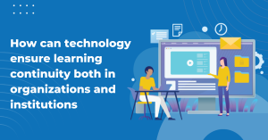 How can technology ensure learning continuity both in organizations and institutions